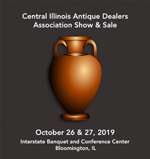 Central Illinois Antique Dealers Association Show and Sale, October 26 and 27, Interstate Banquet and Conference Center, Bloomington, Illinois