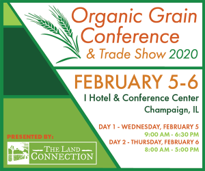 The Land Connection presents the Organic Grain Conference & Trade Show 2020. February 5-6 at the I Hotel & Conference Center, Champaign, IL. Day 1 - Wednesday, February 5, 9:00 AM - 6:30 PM. Day 2 - Thursday, February 6, 8:00 AM - 5:00 PM.